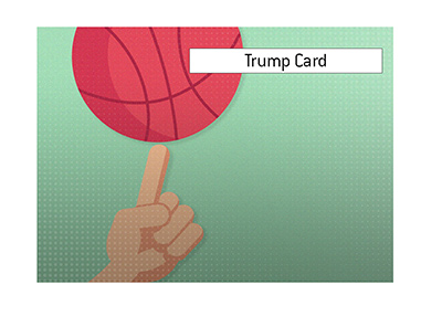 The King provides an explanation for the popular term Trump Card.  What does it mean?